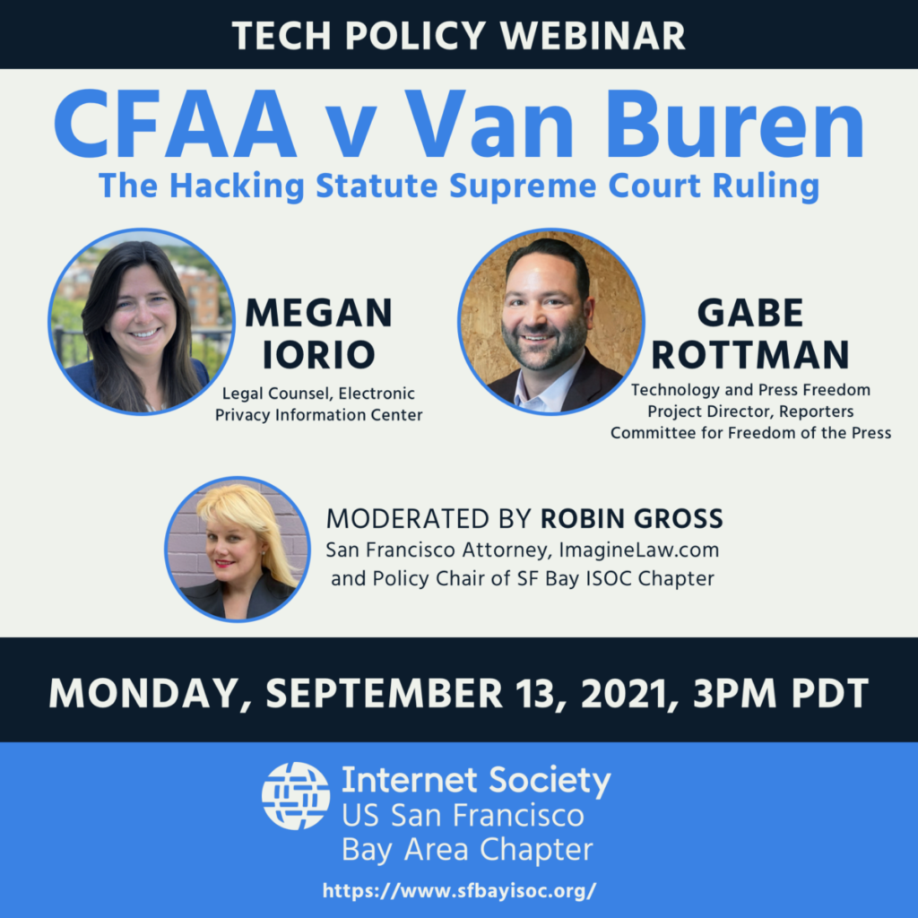 Tech Policy Webinar, CFAA v Van Buren, The Hacking Statute Supreme Court Ruling, Monday, September 13, 2021 at 3pm PDT. Megan Iorio - Legal Counsel, Electronic Privacy Information Center, Gabe Rottman - Technology and Press Freedom Project Director, Reporters Committee for Freedom of the Press. Moderated by Robin Gross - San Francisco Attorney, ImagineLaw.com and policy chair of SF Bay ISOC Chapter. Hosted by the Internet Society - US San Francisco Bay Area Chapter. sfbayisoc.org